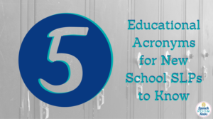 5 Acronyms New School SLPs Need to Know